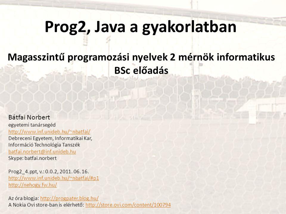 Prog2, Java a gyakorlatban Magasszintű programozási nyelvek 2 mérnök informatikus BSc előadás Bátfai Norbert egyetemi tanársegéd http://www.inf.unideb