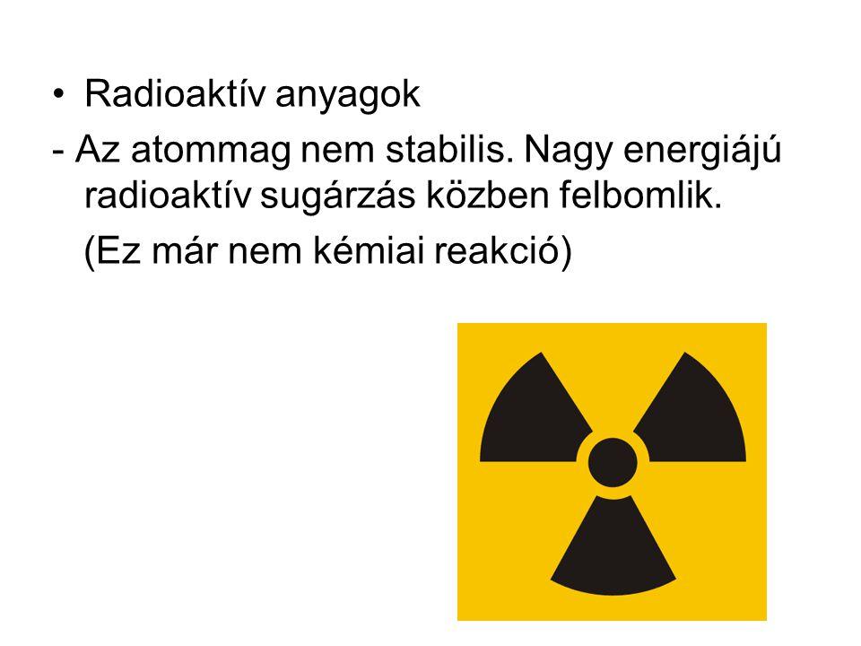 Radioaktív anyagok - Az atommag nem stabilis. Nagy energiájú radioaktív sugárzás közben felbomlik. (Ez már nem kémiai reakció)