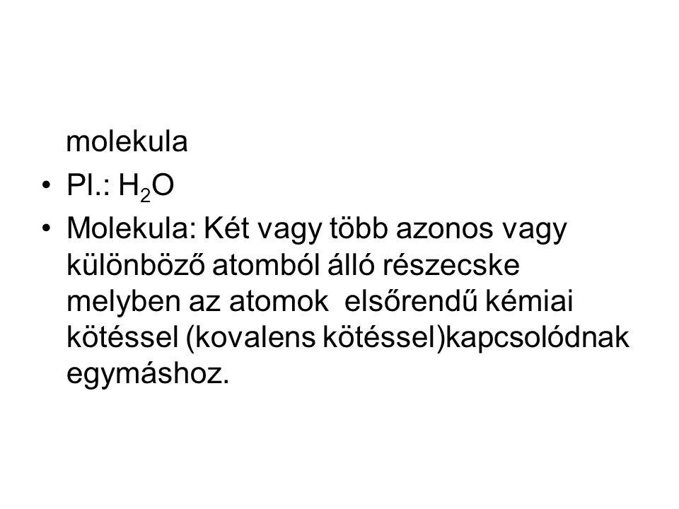 molekula Pl.: H 2 O Molekula: Két vagy több azonos vagy különböző atomból álló részecske melyben az atomok elsőrendű kémiai kötéssel (kovalens kötésse