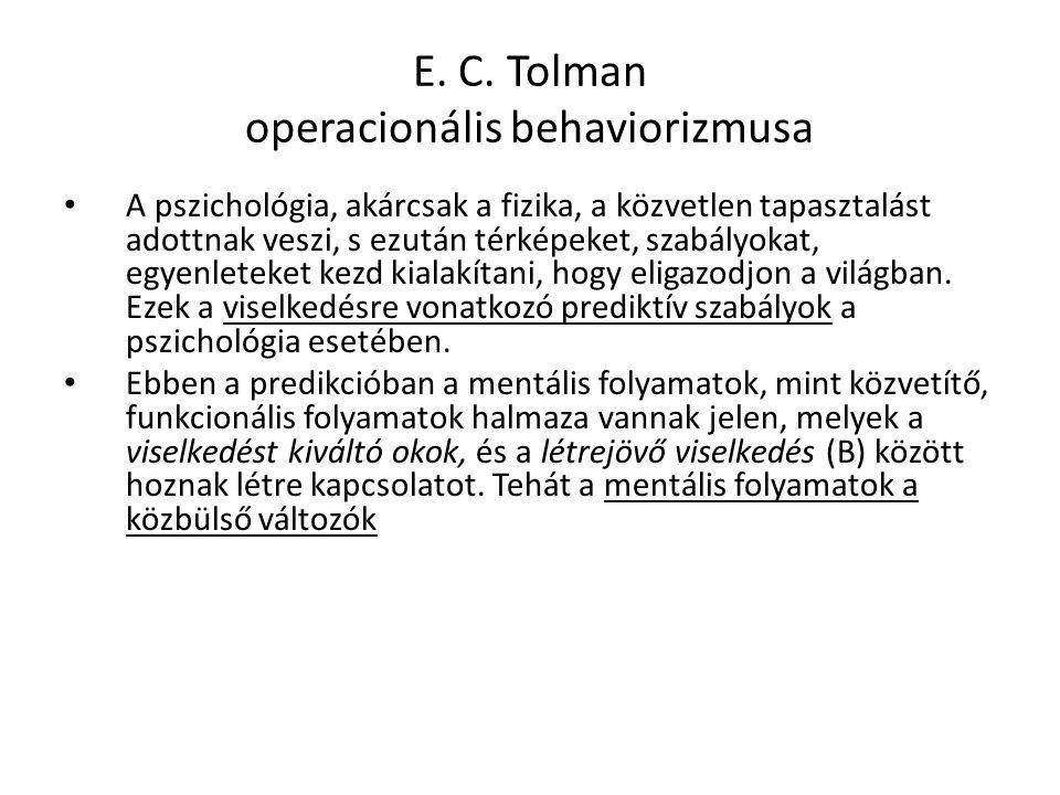 E. C. Tolman operacionális behaviorizmusa A pszichológia, akárcsak a fizika, a közvetlen tapasztalást adottnak veszi, s ezután térképeket, szabályokat