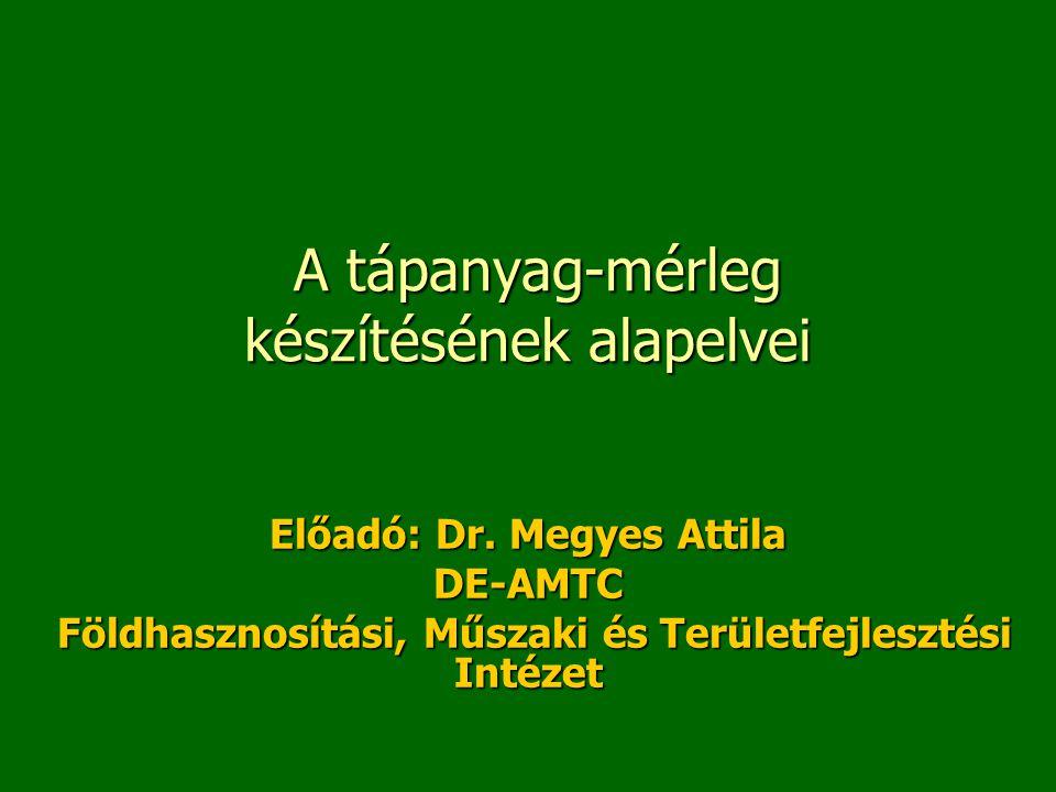 A tápanyag-mérleg készítésének alapelvei A tápanyag-mérleg készítésének alapelvei Előadó: Dr. Megyes Attila DE-AMTC Földhasznosítási, Műszaki és Terül