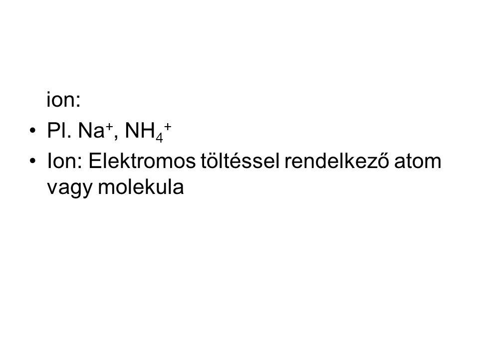 ion: Pl. Na +, NH 4 + Ion: Elektromos töltéssel rendelkező atom vagy molekula