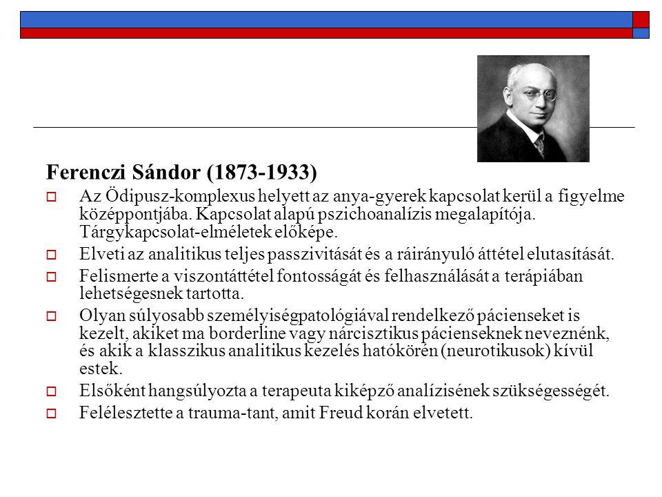 Ferenczi Sándor (1873-1933)  Az Ödipusz-komplexus helyett az anya-gyerek kapcsolat kerül a figyelme középpontjába. Kapcsolat alapú pszichoanalízis me