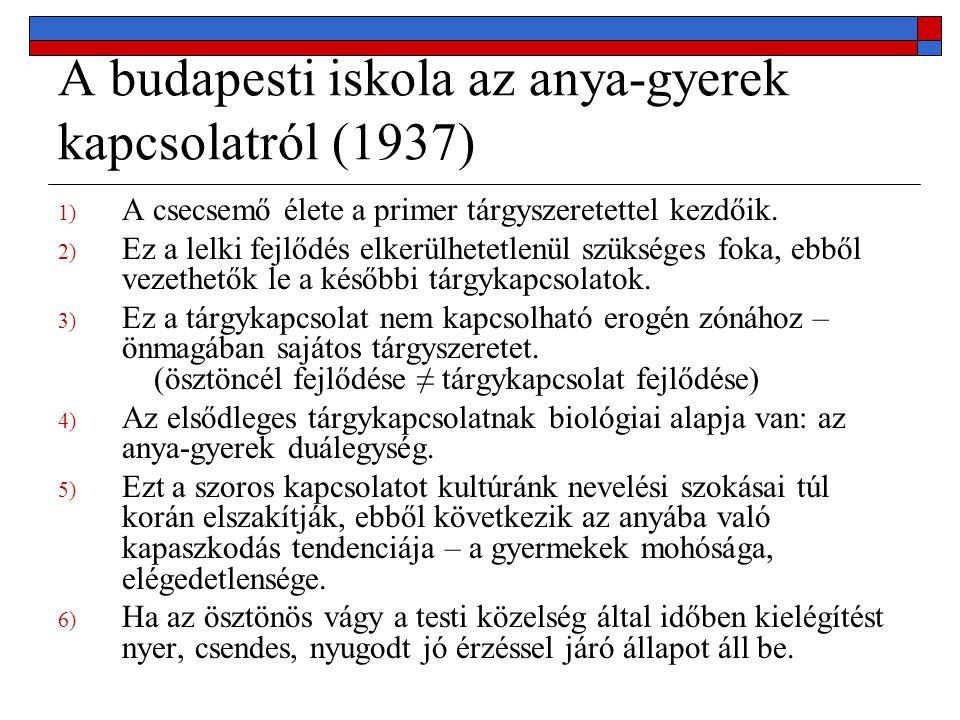 A budapesti iskola az anya-gyerek kapcsolatról (1937) 1) A csecsemő élete a primer tárgyszeretettel kezdőik. 2) Ez a lelki fejlődés elkerülhetetlenül