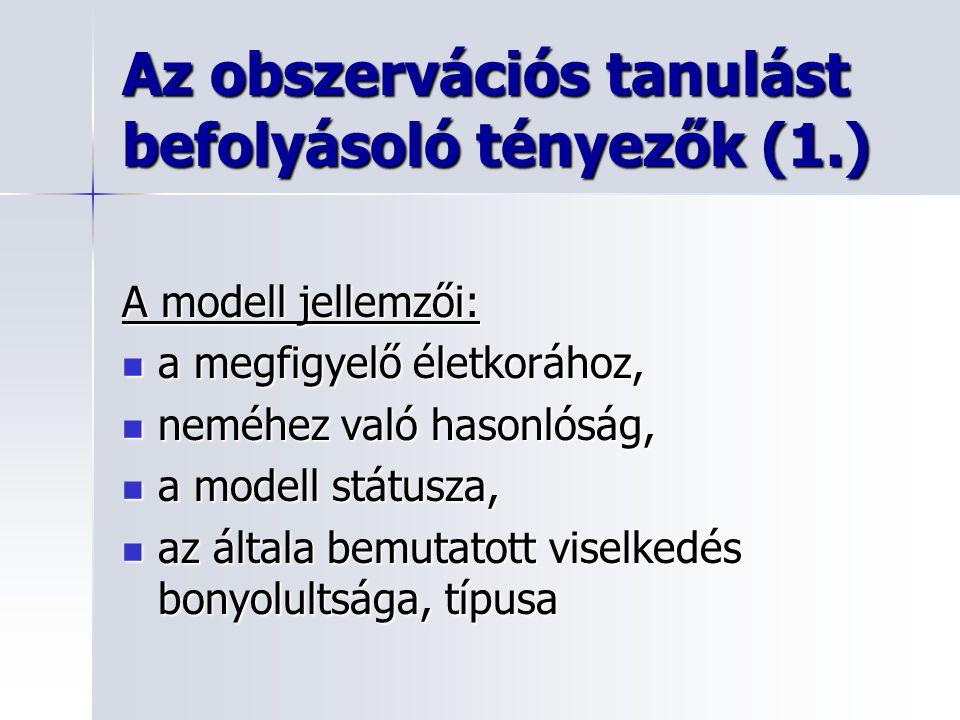 Az obszervációs tanulást befolyásoló tényezők (1.) A modell jellemzői: a megfigyelő életkorához, a megfigyelő életkorához, neméhez való hasonlóság, ne