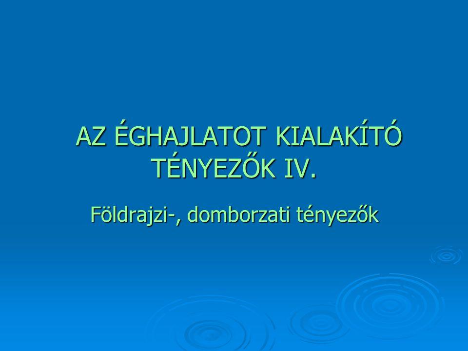 AZ ÉGHAJLATOT KIALAKÍTÓ TÉNYEZŐK IV.AZ ÉGHAJLATOT KIALAKÍTÓ TÉNYEZŐK IV.