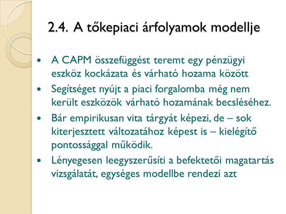 2.4. A tőkepiaci árfolyamok modellje A CAPM összefüggést teremt egy pénzügyi eszköz kockázata és várható hozama között Segítséget nyújt a piaci forgal