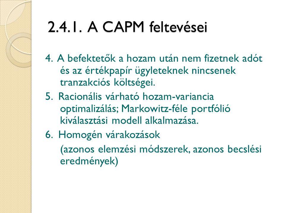 2.4.1. A CAPM feltevései 4. A befektetők a hozam után nem fizetnek adót és az értékpapír ügyleteknek nincsenek tranzakciós költségei. 5. Racionális vá