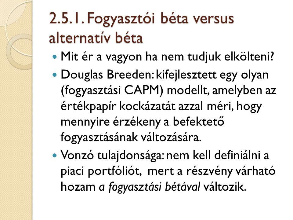 2.5.1. Fogyasztói béta versus alternatív béta Mit ér a vagyon ha nem tudjuk elkölteni? Douglas Breeden: kifejlesztett egy olyan (fogyasztási CAPM) mod
