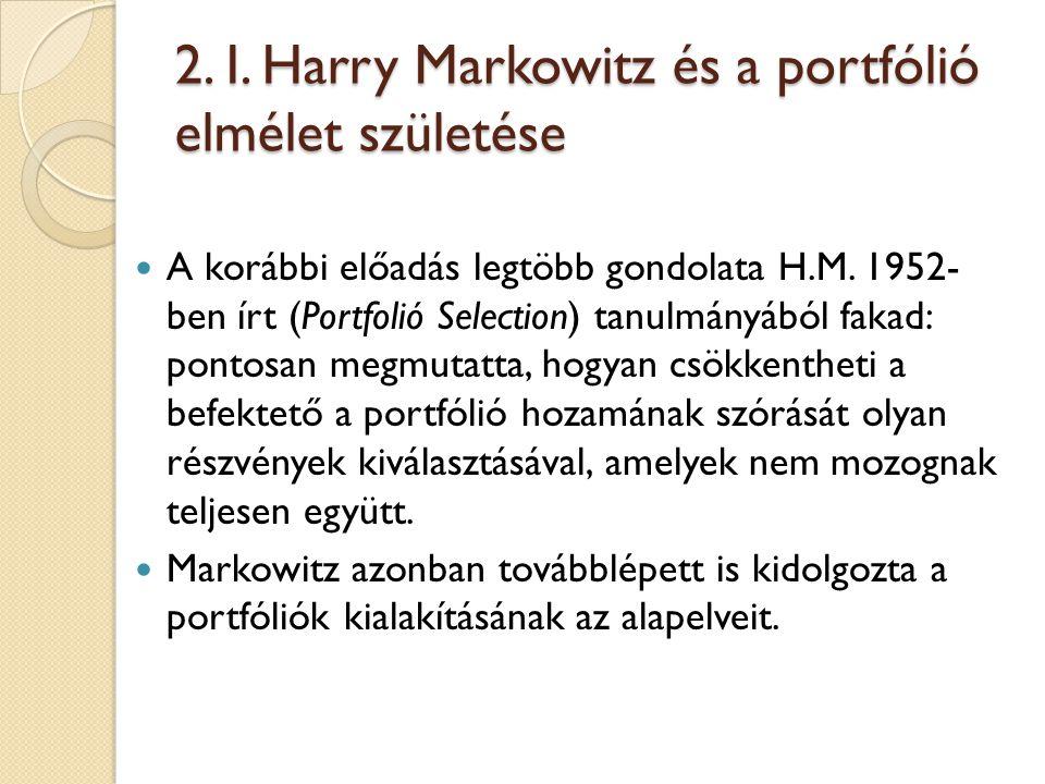 2. I. Harry Markowitz és a portfólió elmélet születése A korábbi előadás legtöbb gondolata H.M. 1952- ben írt (Portfolió Selection) tanulmányából faka