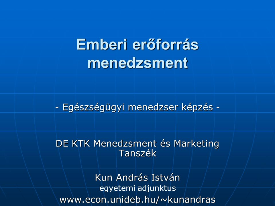 Emberi erőforrás menedzsment - Egészségügyi menedzser képzés - DE KTK Menedzsment és Marketing Tanszék Kun András István egyetemi adjunktuswww.econ.un