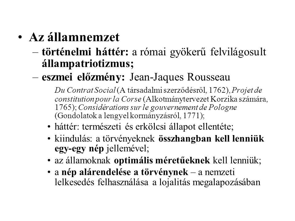 Az államnemzet –történelmi háttér: a római gyökerű felvilágosult állampatriotizmus; –eszmei előzmény: Jean-Jaques Rousseau Du Contrat Social (A társadalmi szerződésről, 1762), Projet de constitution pour la Corse (Alkotmánytervezet Korzika számára, 1765); Considérations sur le gouvernement de Pologne (Gondolatok a lengyel kormányzásról, 1771); háttér: természeti és erkölcsi állapot ellentéte; kiindulás: a törvényeknek összhangban kell lenniük egy-egy nép jellemével; az államoknak optimális méretűeknek kell lenniük; a nép alárendelése a törvénynek – a nemzeti lelkesedés felhasználása a lojalitás megalapozásában