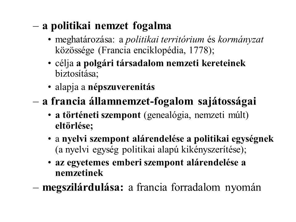 –a politikai nemzet fogalma meghatározása: a politikai territórium és kormányzat közössége (Francia enciklopédia, 1778); célja a polgári társadalom nemzeti kereteinek biztosítása; alapja a népszuverenitás –a francia államnemzet-fogalom sajátosságai a történeti szempont (genealógia, nemzeti múlt) eltörlése; a nyelvi szempont alárendelése a politikai egységnek (a nyelvi egység politikai alapú kikényszerítése); az egyetemes emberi szempont alárendelése a nemzetinek –megszilárdulása: a francia forradalom nyomán