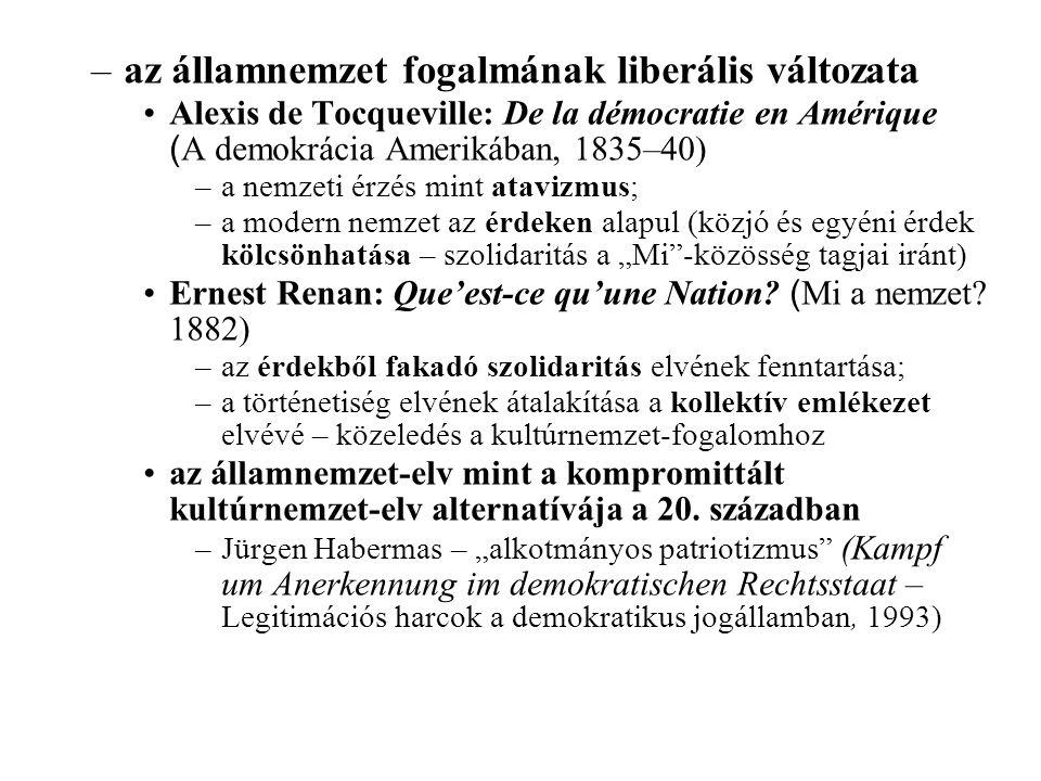 """–az államnemzet fogalmának liberális változata Alexis de Tocqueville: De la démocratie en Amérique ( A demokrácia Amerikában, 1835–40) –a nemzeti érzés mint atavizmus; –a modern nemzet az érdeken alapul (közjó és egyéni érdek kölcsönhatása – szolidaritás a """"Mi -közösség tagjai iránt) Ernest Renan: Que'est-ce qu'une Nation."""