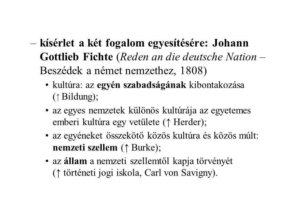–kísérlet a két fogalom egyesítésére: Johann Gottlieb Fichte (Reden an die deutsche Nation – Beszédek a német nemzethez, 1808) kultúra: az egyén szabadságának kibontakozása ( ↑ Bildung); az egyes nemzetek különös kultúrája az egyetemes emberi kultúra egy vetülete (↑ Herder); az egyéneket összekötő közös kultúra és közös múlt: nemzeti szellem (↑ Burke); az állam a nemzeti szellemtől kapja törvényét (↑ történeti jogi iskola, Carl von Savigny).