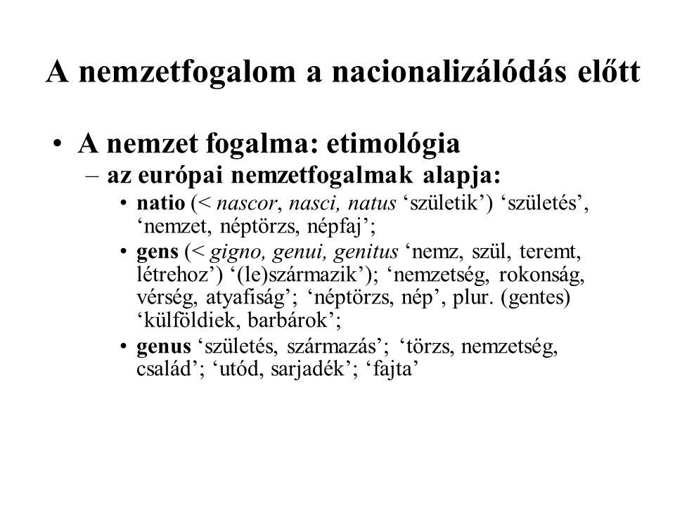 A nemzetfogalom a nacionalizálódás előtt A nemzet fogalma: etimológia –az európai nemzetfogalmak alapja: natio (< nascor, nasci, natus 'születik') 'születés', 'nemzet, néptörzs, népfaj'; gens (< gigno, genui, genitus 'nemz, szül, teremt, létrehoz') '(le)származik'); 'nemzetség, rokonság, vérség, atyafiság'; 'néptörzs, nép', plur.