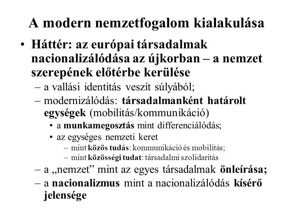 """A modern nemzetfogalom kialakulása Háttér: az európai társadalmak nacionalizálódása az újkorban – a nemzet szerepének előtérbe kerülése –a vallási identitás veszít súlyából; –modernizálódás: társadalmanként határolt egységek (mobilitás/kommunikáció) a munkamegosztás mint differenciálódás; az egységes nemzeti keret –mint közös tudás: kommunikáció és mobilitás; –mint közösségi tudat: társadalmi szolidaritás –a """"nemzet mint az egyes társadalmak önleírása; –a nacionalizmus mint a nacionalizálódás kísérő jelensége"""