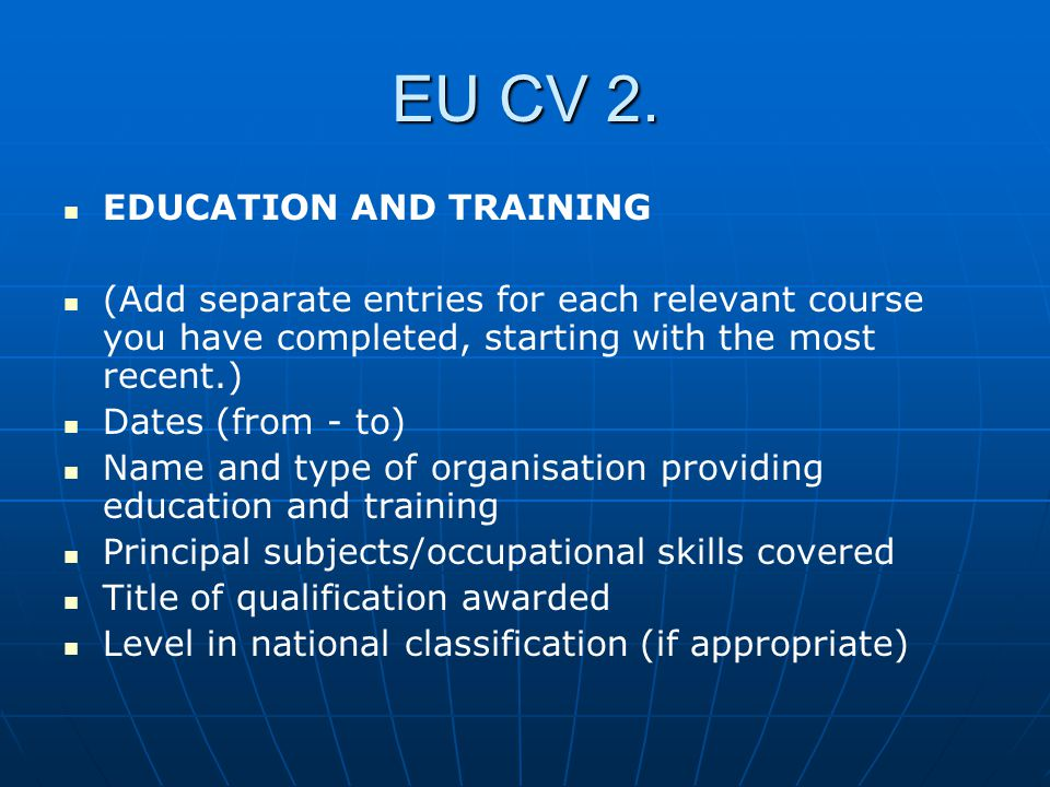 EU CV 2. EDUCATION AND TRAINING (Add separate entries for each relevant course you have completed, starting with the most recent.) Dates (from - to) N