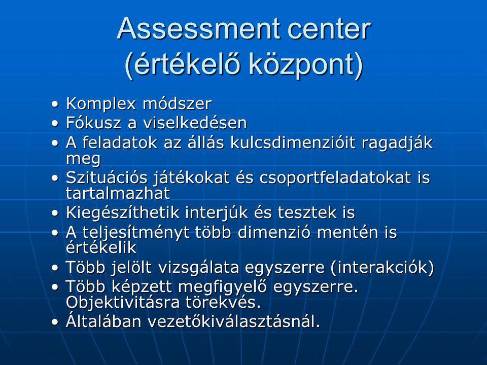 Assessment center (értékelő központ) Komplex módszerKomplex módszer Fókusz a viselkedésenFókusz a viselkedésen A feladatok az állás kulcsdimenzióit ragadják megA feladatok az állás kulcsdimenzióit ragadják meg Szituációs játékokat és csoportfeladatokat is tartalmazhatSzituációs játékokat és csoportfeladatokat is tartalmazhat Kiegészíthetik interjúk és tesztek isKiegészíthetik interjúk és tesztek is A teljesítményt több dimenzió mentén is értékelikA teljesítményt több dimenzió mentén is értékelik Több jelölt vizsgálata egyszerre (interakciók)Több jelölt vizsgálata egyszerre (interakciók) Több képzett megfigyelő egyszerre.