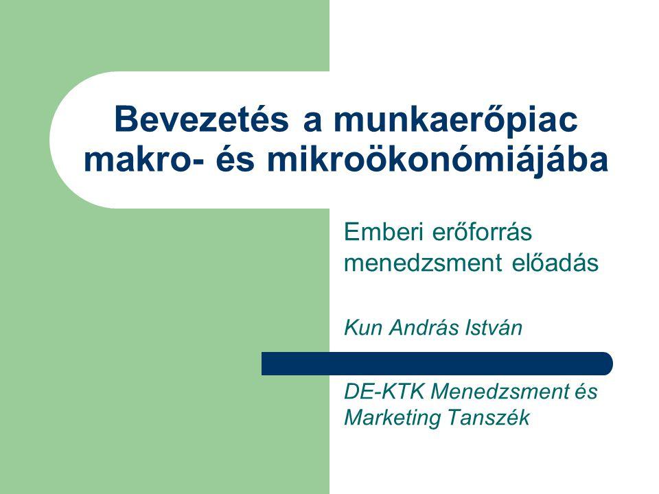 Bevezetés a munkaerőpiac makro- és mikroökonómiájába Emberi erőforrás menedzsment előadás Kun András István DE-KTK Menedzsment és Marketing Tanszék