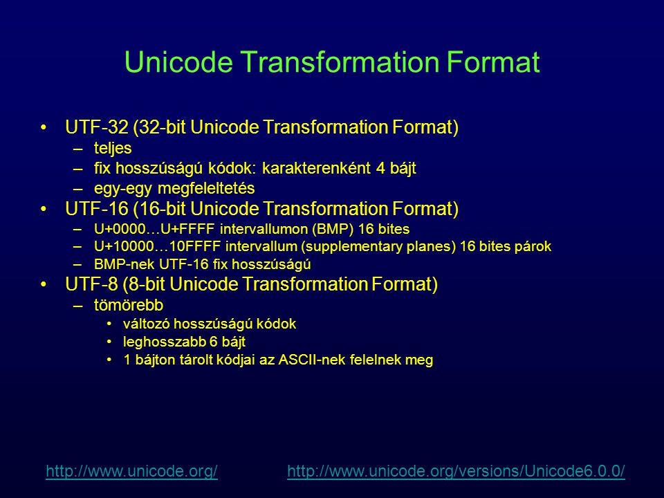 Unicode Transformation Format UTF-32 (32-bit Unicode Transformation Format) –teljes –fix hosszúságú kódok: karakterenként 4 bájt –egy-egy megfeleltetés UTF-16 (16-bit Unicode Transformation Format) –U+0000  U+FFFF intervallumon (BMP) 16 bites –U+10000  10FFFF intervallum (supplementary planes) 16 bites párok –BMP-nek UTF-16 fix hosszúságú UTF-8 (8-bit Unicode Transformation Format) –tömörebb változó hosszúságú kódok leghosszabb 6 bájt 1 bájton tárolt kódjai az ASCII-nek felelnek meg http://www.unicode.org/http://www.unicode.org/ http://www.unicode.org/versions/Unicode6.0.0/http://www.unicode.org/versions/Unicode6.0.0/