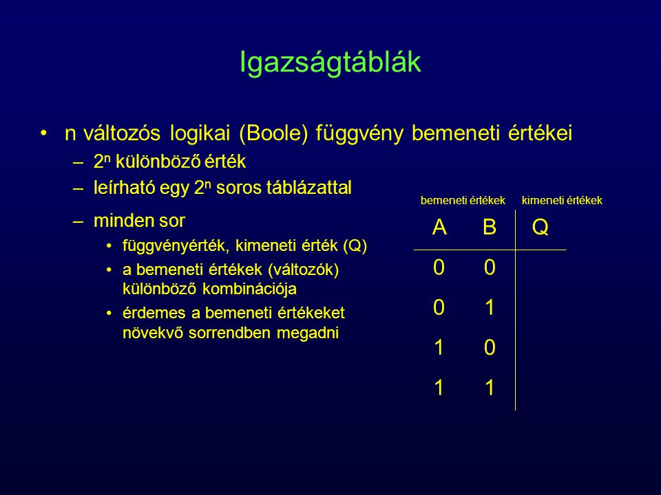 Igazságtáblák n változós logikai (Boole) függvény bemeneti értékei –2 n különböző érték –leírható egy 2 n soros táblázattal –minden sor függvényérték,