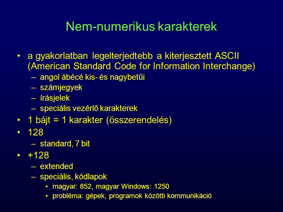 Nem-numerikus karakterek a gyakorlatban legelterjedtebb a kiterjesztett ASCII (American Standard Code for Information Interchange) –angol ábécé kis- és nagybetűi –számjegyek –írásjelek –speciális vezérlő karakterek 1 bájt = 1 karakter (összerendelés) 128 –standard, 7 bit +128 –extended –speciális, kódlapok magyar: 852, magyar Windows: 1250 probléma: gépek, programok közötti kommunikáció