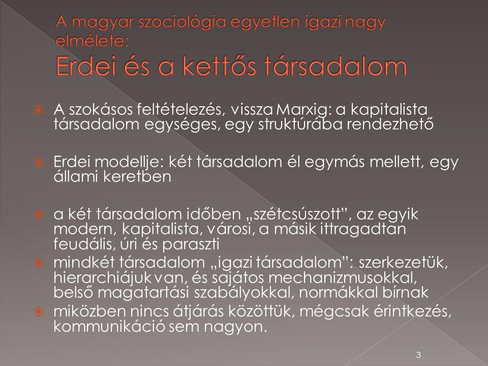 """ A szokásos feltételezés, vissza Marxig: a kapitalista társadalom egységes, egy struktúrába rendezhető  Erdei modellje: két társadalom él egymás mellett, egy állami keretben  a két társadalom időben """"szétcsúszott , az egyik modern, kapitalista, városi, a másik ittragadtan feudális, úri és paraszti  mindkét társadalom """"igazi társadalom : szerkezetük, hierarchiájuk van, és sajátos mechanizmusokkal, belső magatartási szabályokkal, normákkal bírnak  miközben nincs átjárás közöttük, mégcsak érintkezés, kommunikáció sem nagyon."""
