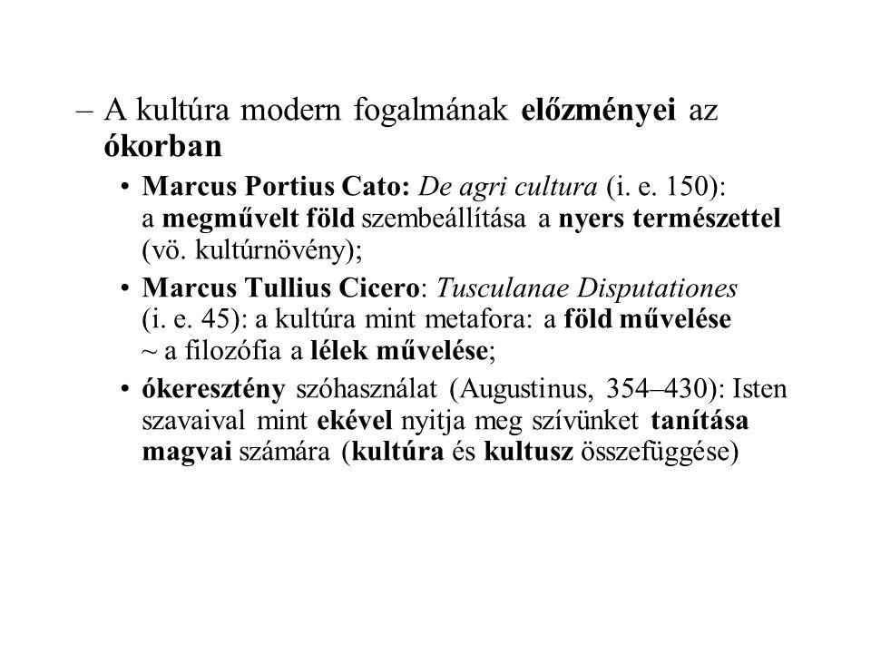 –A kultúra modern fogalmának előzményei az ókorban Marcus Portius Cato: De agri cultura (i. e. 150): a megművelt föld szembeállítása a nyers természet