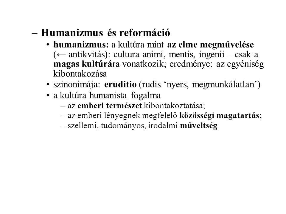 –Humanizmus és reformáció humanizmus: a kultúra mint az elme megművelése (← antikvitás): cultura animi, mentis, ingenii – csak a magas kultúrára vonat