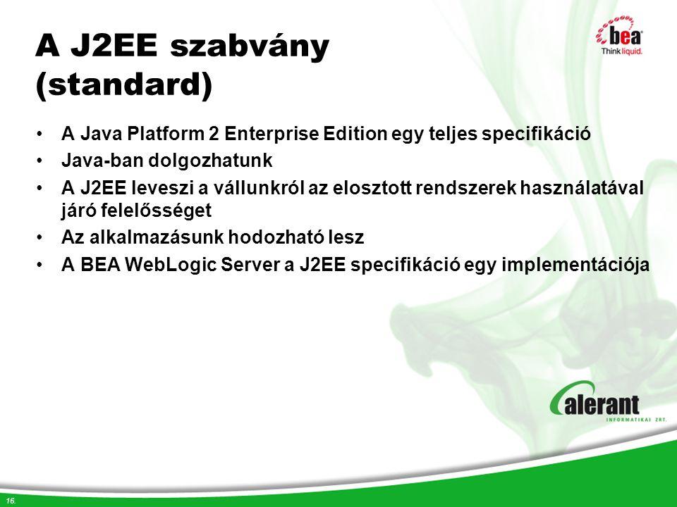 16. A J2EE szabvány (standard) A Java Platform 2 Enterprise Edition egy teljes specifikáció Java-ban dolgozhatunk A J2EE leveszi a vállunkról az elosz