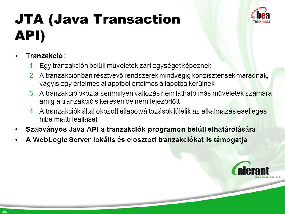26. JTA (Java Transaction API) Tranzakció: 1.Egy tranzakción belüli műveletek zárt egységet képeznek 2.A tranzakciónban résztvevő rendszerek mindvégig
