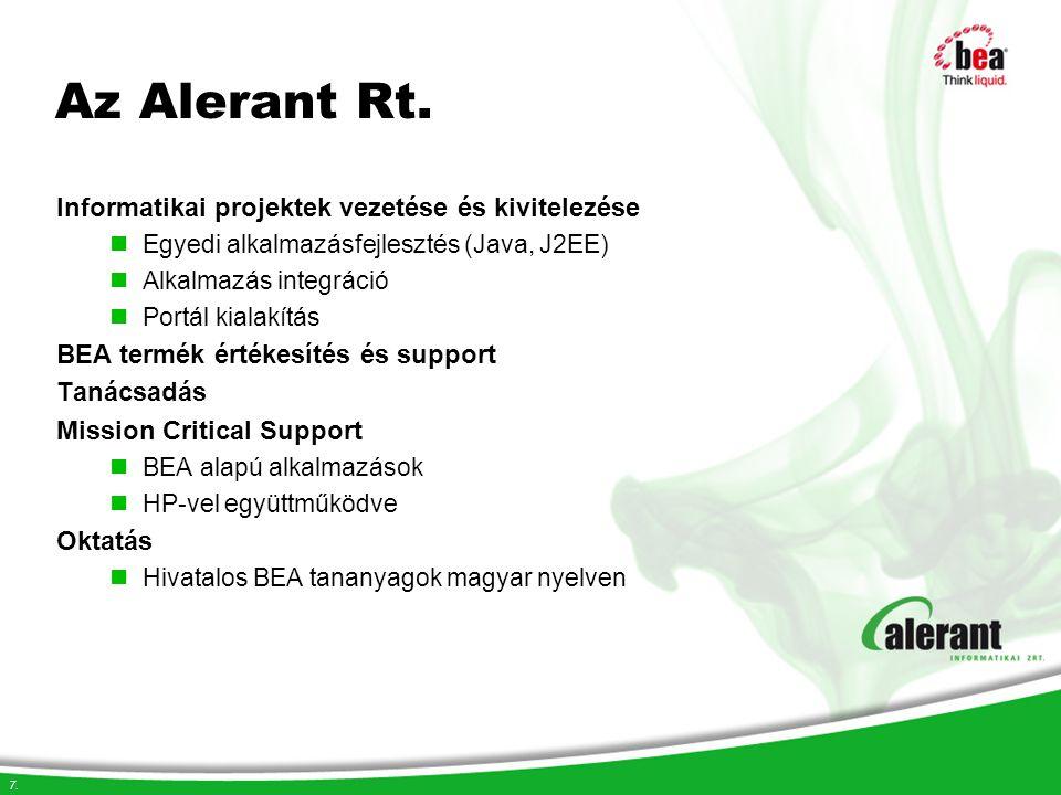 7. Az Alerant Rt. Informatikai projektek vezetése és kivitelezése Egyedi alkalmazásfejlesztés (Java, J2EE) Alkalmazás integráció Portál kialakítás BEA