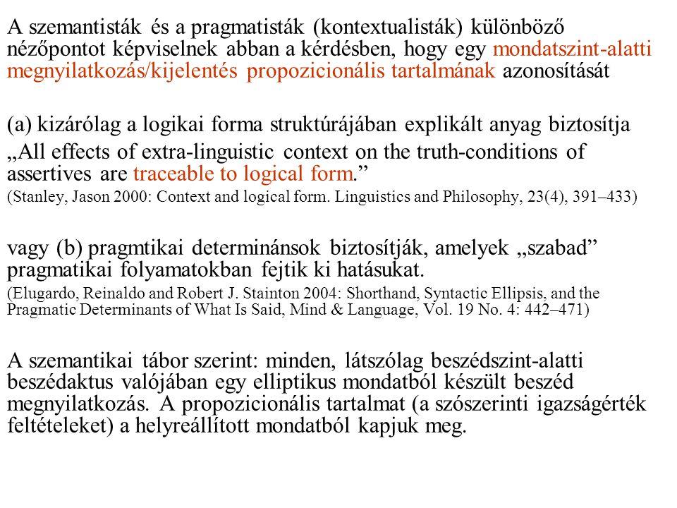 """A szemantisták és a pragmatisták (kontextualisták) különböző nézőpontot képviselnek abban a kérdésben, hogy egy mondatszint-alatti megnyilatkozás/kijelentés propozicionális tartalmának azonosítását (a) kizárólag a logikai forma struktúrájában explikált anyag biztosítja """"All effects of extra-linguistic context on the truth-conditions of assertives are traceable to logical form. (Stanley, Jason 2000: Context and logical form."""