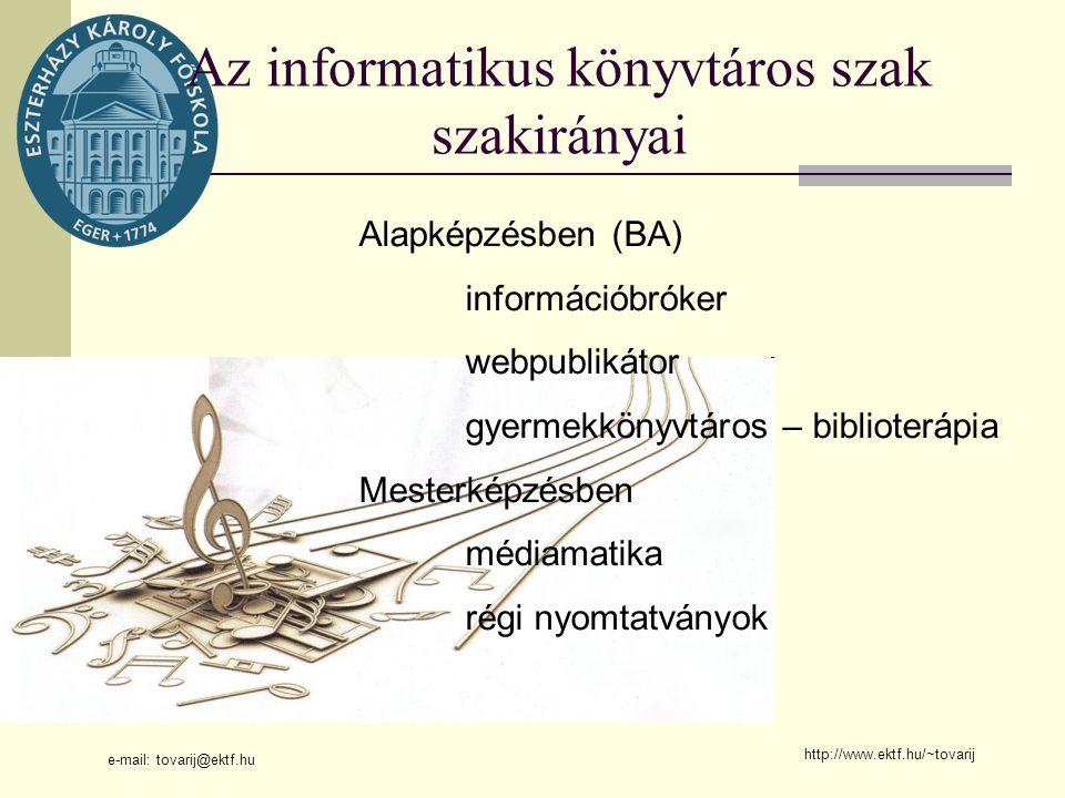 e-mail: tovarij@ektf.hu http://www.ektf.hu/~tovarij Az informatikus könyvtáros szak szakirányai Alapképzésben (BA) információbróker webpublikátor gyermekkönyvtáros – biblioterápia Mesterképzésben médiamatika régi nyomtatványok