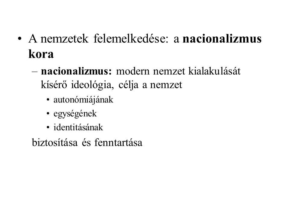 A nemzetek felemelkedése: a nacionalizmus kora –nacionalizmus: modern nemzet kialakulását kísérő ideológia, célja a nemzet autonómiájának egységének i