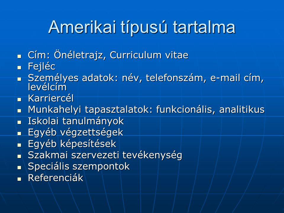 Amerikai típusú tartalma Cím: Önéletrajz, Curriculum vitae Cím: Önéletrajz, Curriculum vitae Fejléc Fejléc Személyes adatok: név, telefonszám, e-mail cím, levélcím Személyes adatok: név, telefonszám, e-mail cím, levélcím Karriercél Karriercél Munkahelyi tapasztalatok: funkcionális, analitikus Munkahelyi tapasztalatok: funkcionális, analitikus Iskolai tanulmányok Iskolai tanulmányok Egyéb végzettségek Egyéb végzettségek Egyéb képesítések Egyéb képesítések Szakmai szervezeti tevékenység Szakmai szervezeti tevékenység Speciális szempontok Speciális szempontok Referenciák Referenciák