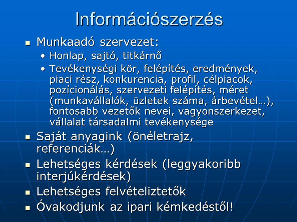 Információszerzés Munkaadó szervezet: Munkaadó szervezet: Honlap, sajtó, titkárnőHonlap, sajtó, titkárnő Tevékenységi kör, felépítés, eredmények, piaci rész, konkurencia, profil, célpiacok, pozícionálás, szervezeti felépítés, méret (munkavállalók, üzletek száma, árbevétel…), fontosabb vezetők nevei, vagyonszerkezet, vállalat társadalmi tevékenységeTevékenységi kör, felépítés, eredmények, piaci rész, konkurencia, profil, célpiacok, pozícionálás, szervezeti felépítés, méret (munkavállalók, üzletek száma, árbevétel…), fontosabb vezetők nevei, vagyonszerkezet, vállalat társadalmi tevékenysége Saját anyagink (önéletrajz, referenciák…) Saját anyagink (önéletrajz, referenciák…) Lehetséges kérdések (leggyakoribb interjúkérdések) Lehetséges kérdések (leggyakoribb interjúkérdések) Lehetséges felvételiztetők Lehetséges felvételiztetők Óvakodjunk az ipari kémkedéstől.