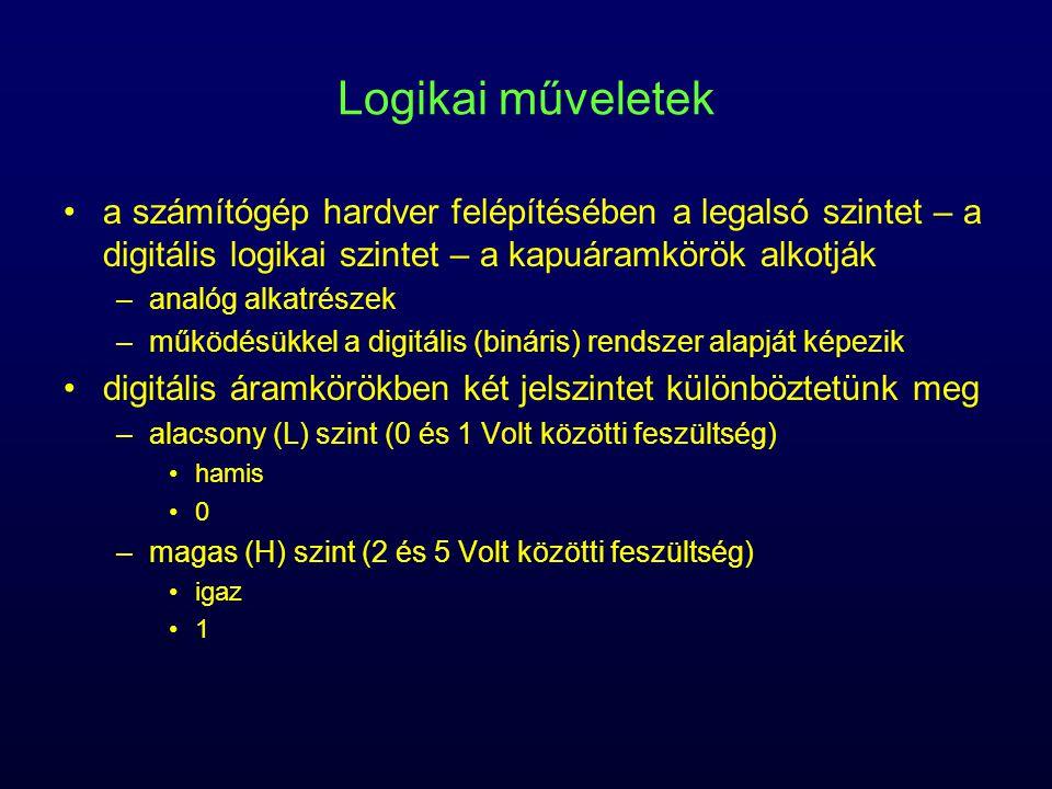 Logikai műveletek a számítógép hardver felépítésében a legalsó szintet – a digitális logikai szintet – a kapuáramkörök alkotják –analóg alkatrészek –működésükkel a digitális (bináris) rendszer alapját képezik digitális áramkörökben két jelszintet különböztetünk meg –alacsony (L) szint (0 és 1 Volt közötti feszültség) hamis 0 –magas (H) szint (2 és 5 Volt közötti feszültség) igaz 1