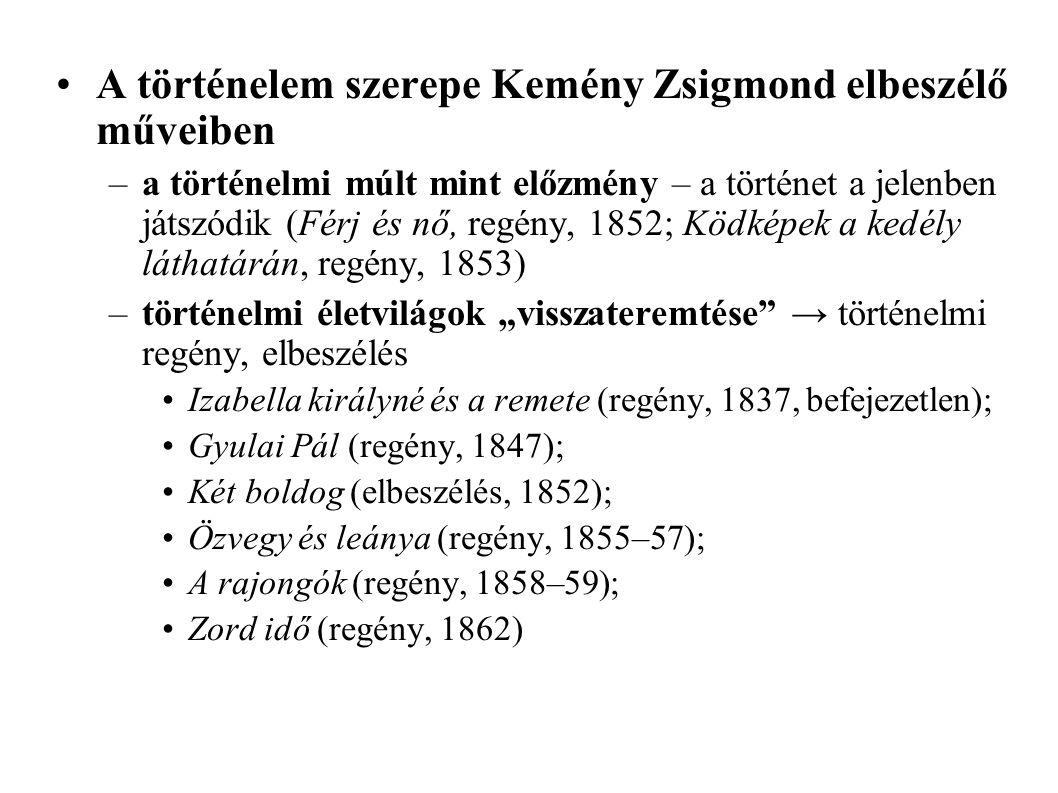 """A történelem szerepe Kemény Zsigmond elbeszélő műveiben –a történelmi múlt mint előzmény – a történet a jelenben játszódik (Férj és nő, regény, 1852; Ködképek a kedély láthatárán, regény, 1853) –történelmi életvilágok """"visszateremtése → történelmi regény, elbeszélés Izabella királyné és a remete (regény, 1837, befejezetlen); Gyulai Pál (regény, 1847); Két boldog (elbeszélés, 1852); Özvegy és leánya (regény, 1855–57); A rajongók (regény, 1858–59); Zord idő (regény, 1862)"""