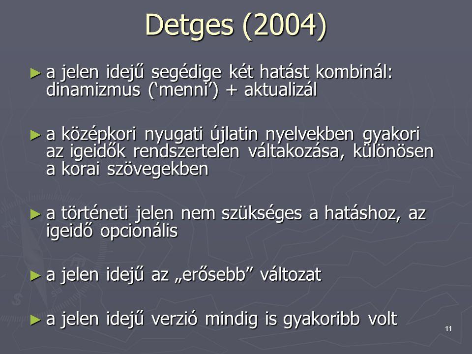 """11 Detges (2004) ► a jelen idejű segédige két hatást kombinál: dinamizmus ('menni') + aktualizál ► a középkori nyugati újlatin nyelvekben gyakori az igeidők rendszertelen váltakozása, különösen a korai szövegekben ► a történeti jelen nem szükséges a hatáshoz, az igeidő opcionális ► a jelen idejű az """"erősebb változat ► a jelen idejű verzió mindig is gyakoribb volt"""