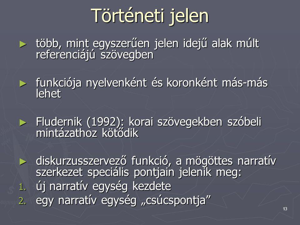 13 Történeti jelen ► több, mint egyszerűen jelen idejű alak múlt referenciájú szövegben ► funkciója nyelvenként és koronként más-más lehet ► Fludernik