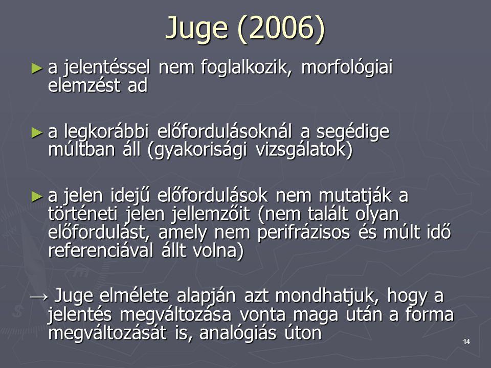 14 Juge (2006) ► a jelentéssel nem foglalkozik, morfológiai elemzést ad ► a legkorábbi előfordulásoknál a segédige múltban áll (gyakorisági vizsgálatok) ► a jelen idejű előfordulások nem mutatják a történeti jelen jellemzőit (nem talált olyan előfordulást, amely nem perifrázisos és múlt idő referenciával állt volna) → Juge elmélete alapján azt mondhatjuk, hogy a jelentés megváltozása vonta maga után a forma megváltozását is, analógiás úton