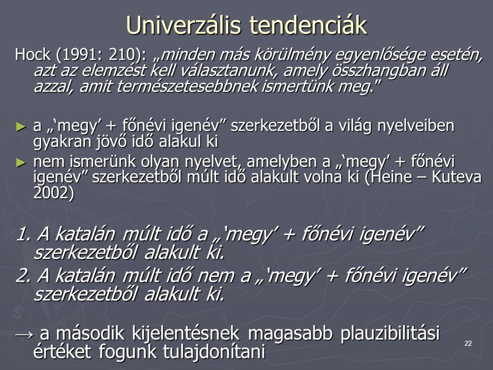 """22 Univerzális tendenciák Hock (1991: 210): """"minden más körülmény egyenlősége esetén, azt az elemzést kell választanunk, amely összhangban áll azzal, amit természetesebbnek ismertünk meg. ► a """"'megy' + főnévi igenév szerkezetből a világ nyelveiben gyakran jövő idő alakul ki ► nem ismerünk olyan nyelvet, amelyben a """"'megy' + főnévi igenév szerkezetből múlt idő alakult volna ki (Heine – Kuteva 2002) 1."""