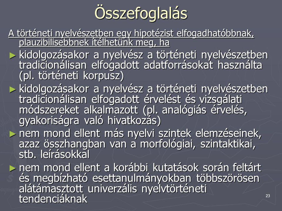23 Összefoglalás A történeti nyelvészetben egy hipotézist elfogadhatóbbnak, plauzibilisebbnek ítélhetünk meg, ha ► kidolgozásakor a nyelvész a történe