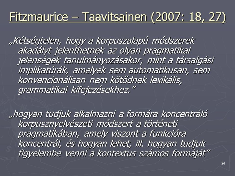 """24 Fitzmaurice – Taavitsainen (2007: 18, 27) """"Kétségtelen, hogy a korpuszalapú módszerek akadályt jelenthetnek az olyan pragmatikai jelenségek tanulmányozásakor, mint a társalgási implikatúrák, amelyek sem automatikusan, sem konvencionálisan nem kötődnek lexikális, grammatikai kifejezésekhez. """"hogyan tudjuk alkalmazni a formára koncentráló korpusznyelvészeti módszert a történeti pragmatikában, amely viszont a funkcióra koncentrál, és hogyan lehet, ill."""