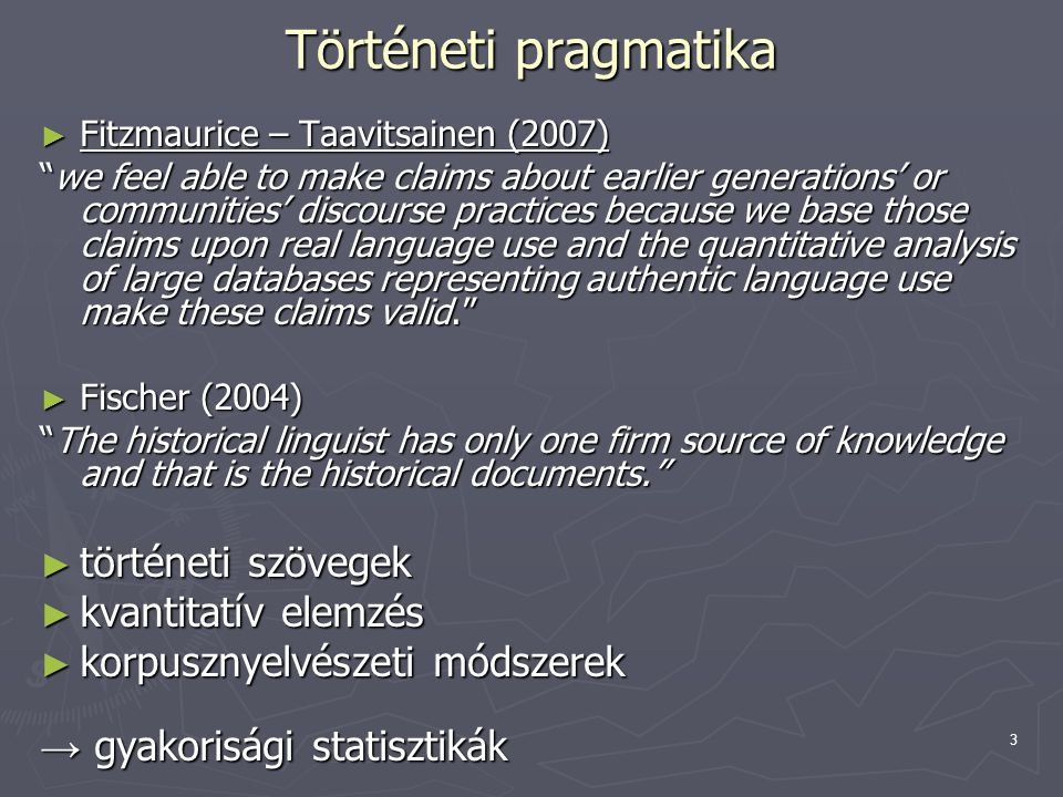 3 Történeti pragmatika ► Fitzmaurice – Taavitsainen (2007) we feel able to make claims about earlier generations' or communities' discourse practices because we base those claims upon real language use and the quantitative analysis of large databases representing authentic language use make these claims valid. ► Fischer (2004) The historical linguist has only one firm source of knowledge and that is the historical documents. ► történeti szövegek ► kvantitatív elemzés ► korpusznyelvészeti módszerek → gyakorisági statisztikák