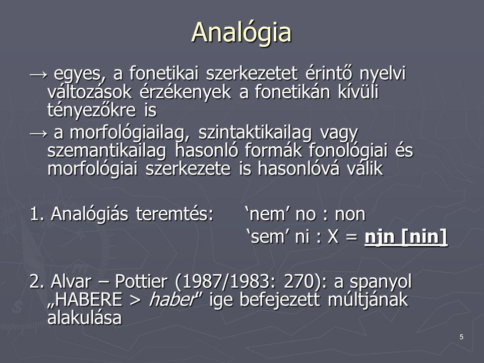 5 Analógia → egyes, a fonetikai szerkezetet érintő nyelvi változások érzékenyek a fonetikán kívüli tényezőkre is → a morfológiailag, szintaktikailag v
