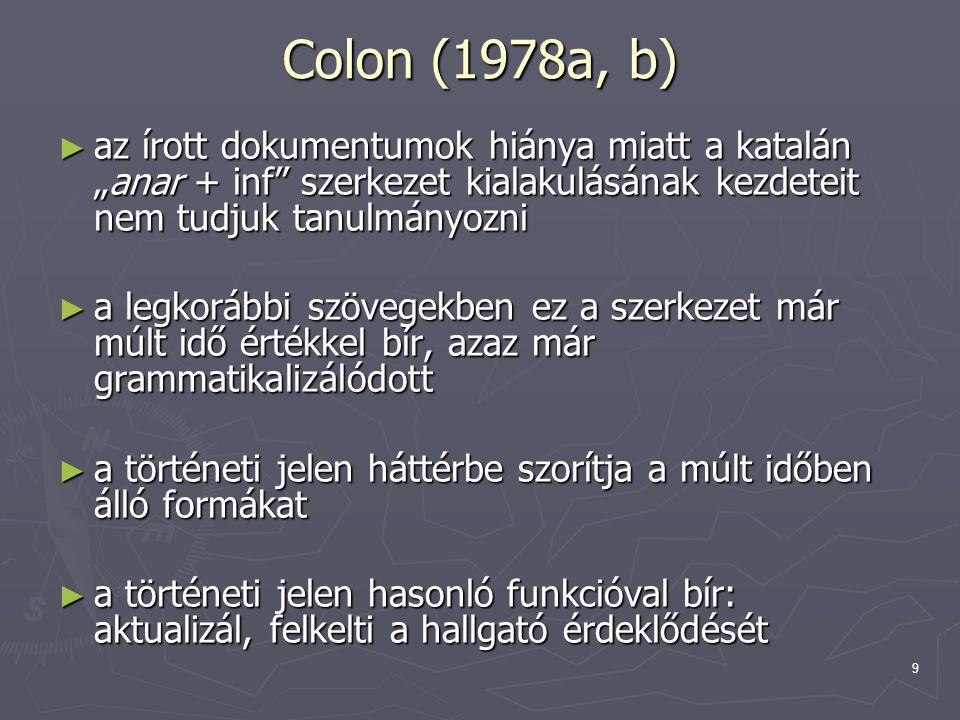 """9 Colon (1978a, b) ► az írott dokumentumok hiánya miatt a katalán """"anar + inf szerkezet kialakulásának kezdeteit nem tudjuk tanulmányozni ► a legkorábbi szövegekben ez a szerkezet már múlt idő értékkel bír, azaz már grammatikalizálódott ► a történeti jelen háttérbe szorítja a múlt időben álló formákat ► a történeti jelen hasonló funkcióval bír: aktualizál, felkelti a hallgató érdeklődését"""