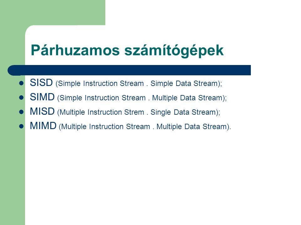 Párhuzamos számítógépek SISD (Simple Instruction Stream. Simple Data Stream); SIMD (Simple Instruction Stream. Multiple Data Stream); MISD (Multiple I